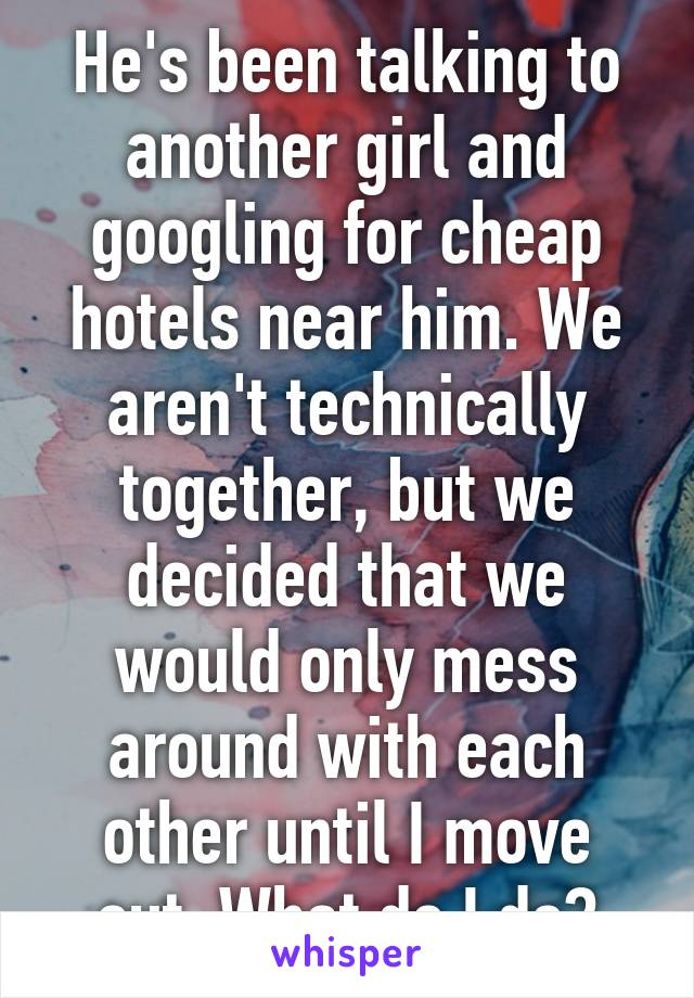 He's been talking to another girl and googling for cheap hotels near him. We aren't technically together, but we decided that we would only mess around with each other until I move out. What do I do?