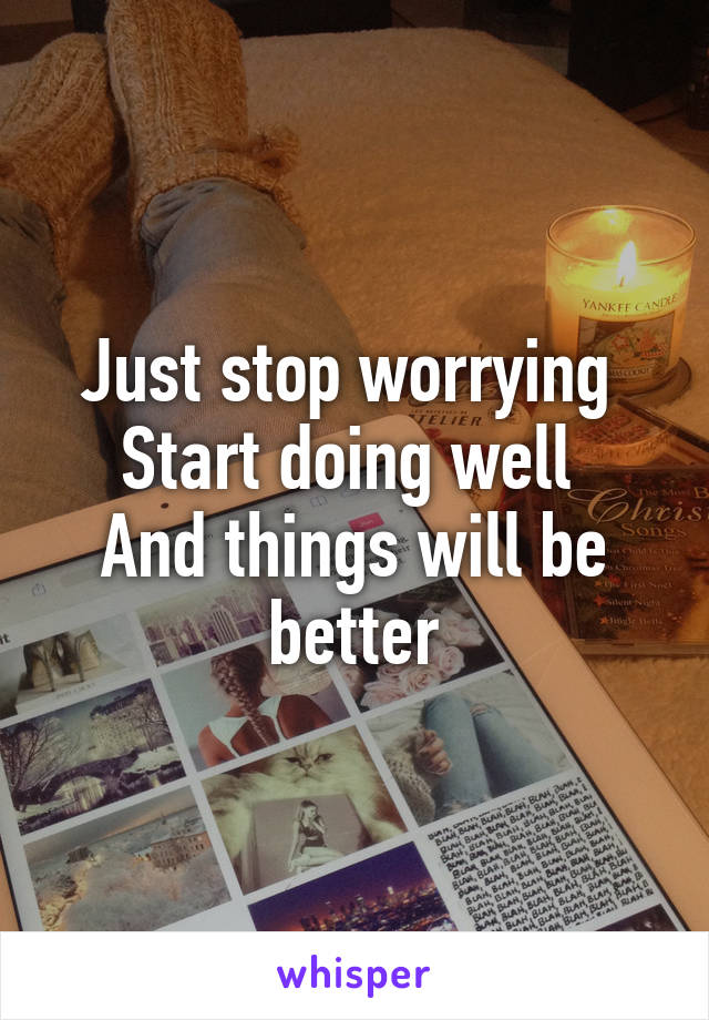 Just stop worrying  Start doing well  And things will be better