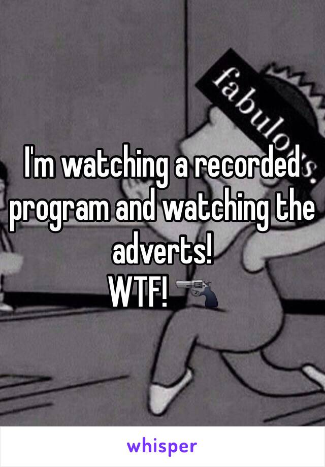 I'm watching a recorded program and watching the adverts! WTF! 🔫