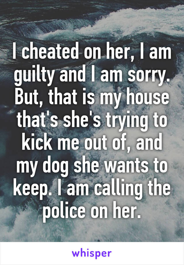I cheated on her, I am guilty and I am sorry. But, that is my house that's she's trying to kick me out of, and my dog she wants to keep. I am calling the police on her.