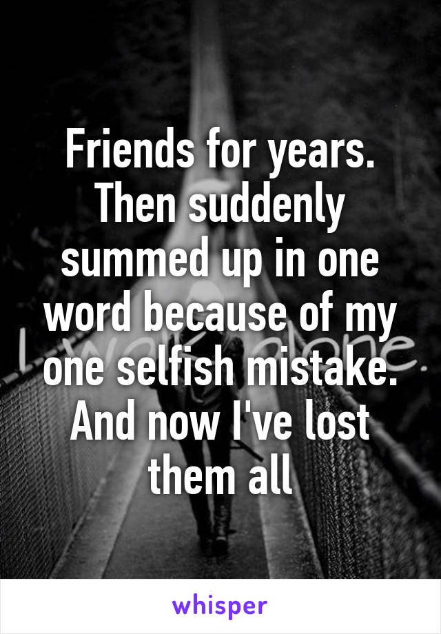 Friends for years. Then suddenly summed up in one word because of my one selfish mistake. And now I've lost them all