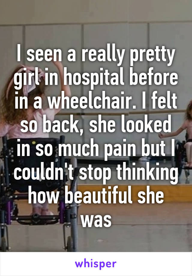 I seen a really pretty girl in hospital before in a wheelchair. I felt so back, she looked in so much pain but I couldn't stop thinking how beautiful she was