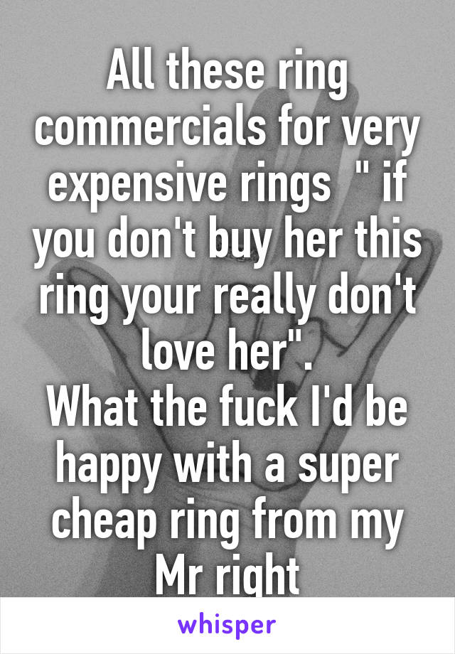 """All these ring commercials for very expensive rings  """" if you don't buy her this ring your really don't love her"""". What the fuck I'd be happy with a super cheap ring from my Mr right"""