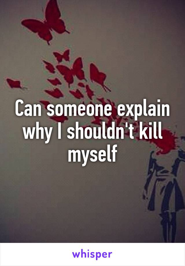 Can someone explain why I shouldn't kill myself
