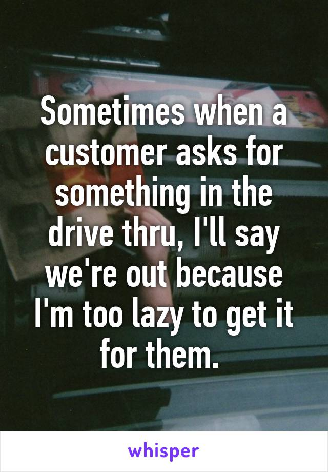 Sometimes when a customer asks for something in the drive thru, I'll say we're out because I'm too lazy to get it for them.