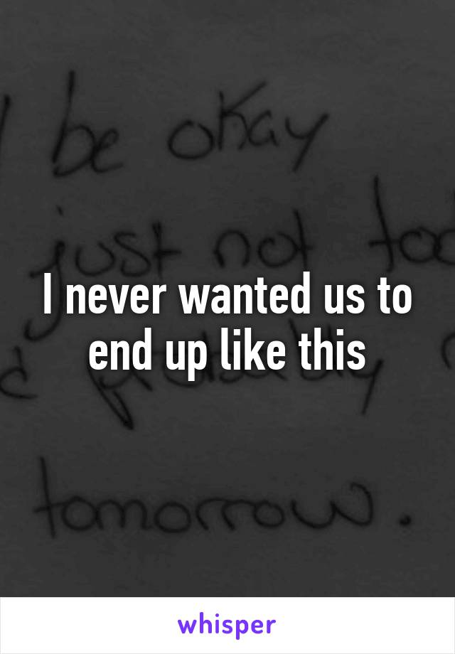 I never wanted us to end up like this