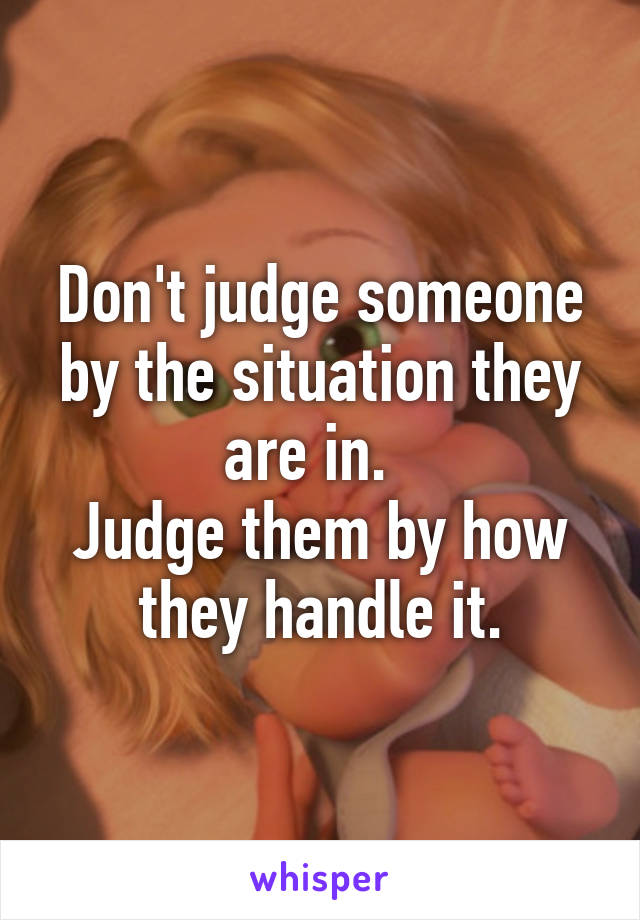 Don't judge someone by the situation they are in.   Judge them by how they handle it.
