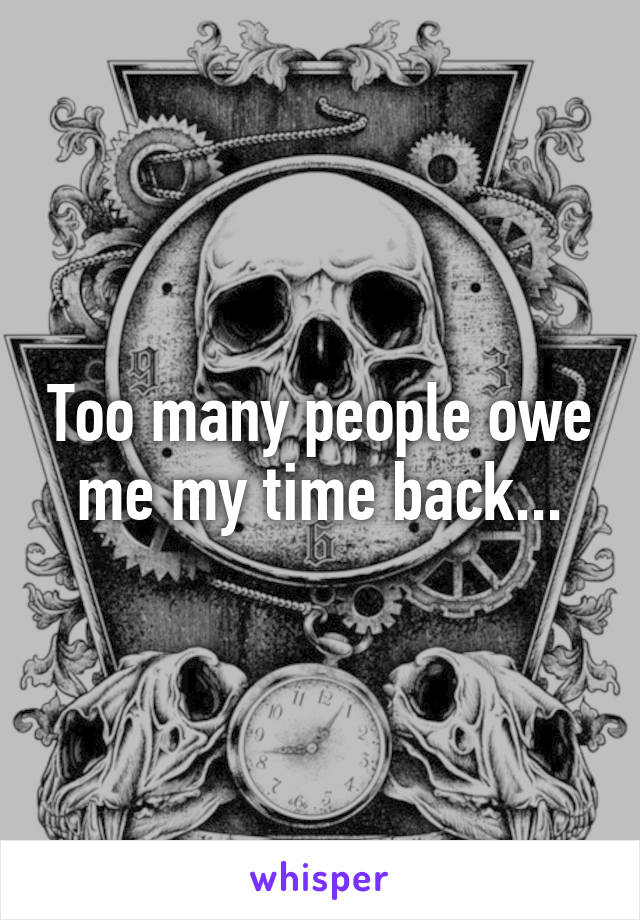 Too many people owe me my time back...