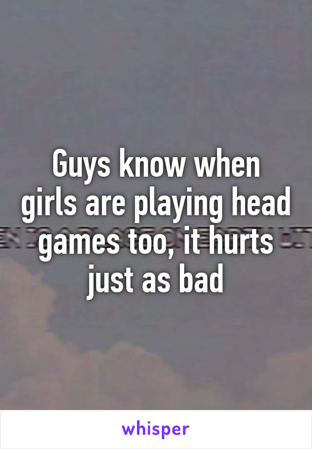 Guys know when girls are playing head games too, it hurts just as bad