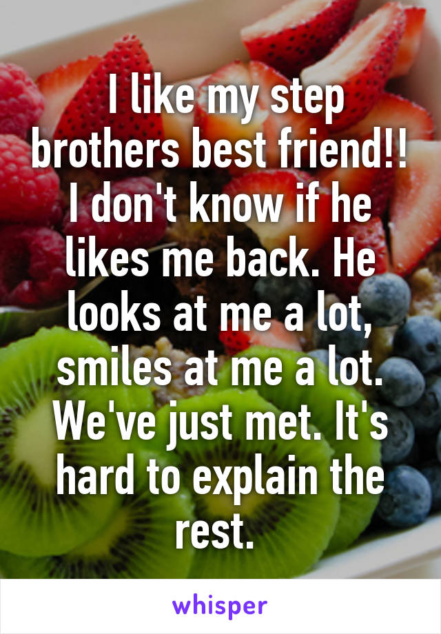 I like my step brothers best friend!! I don't know if he likes me back. He looks at me a lot, smiles at me a lot. We've just met. It's hard to explain the rest.