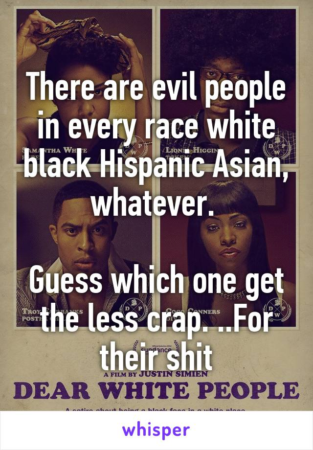There are evil people in every race white black Hispanic Asian, whatever.   Guess which one get the less crap. ..For their shit