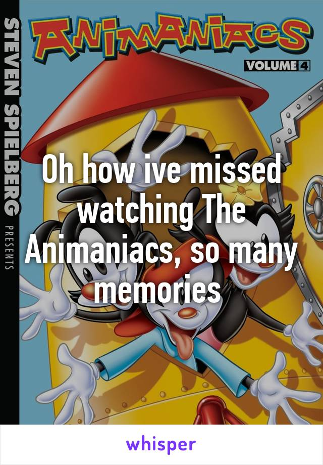 Oh how ive missed watching The Animaniacs, so many memories