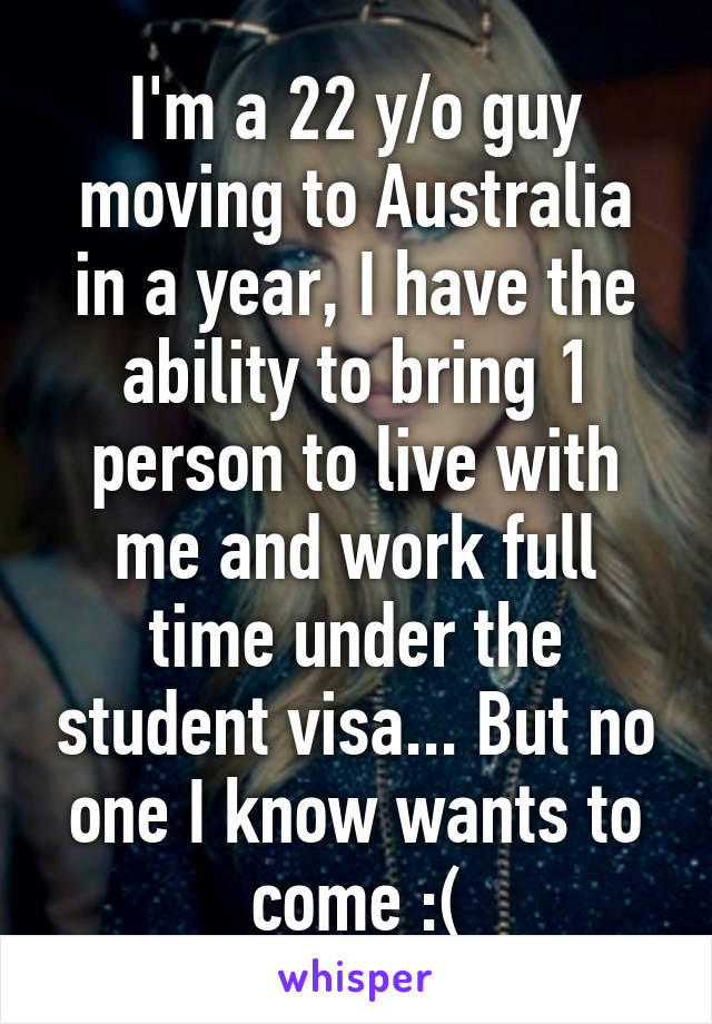 I'm a 22 y/o guy moving to Australia in a year, I have the ability to bring 1 person to live with me and work full time under the student visa... But no one I know wants to come :(