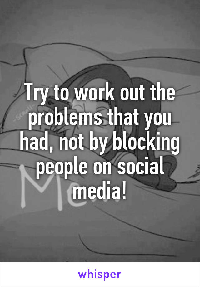 Try to work out the problems that you had, not by blocking people on social media!