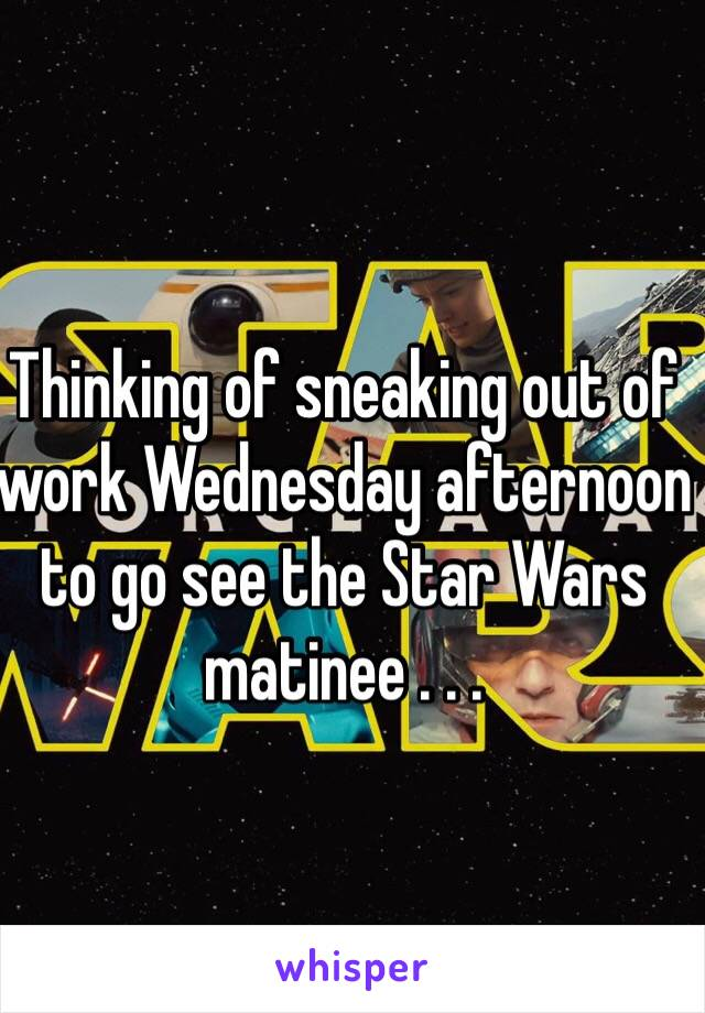 Thinking of sneaking out of work Wednesday afternoon to go see the Star Wars matinee . . .