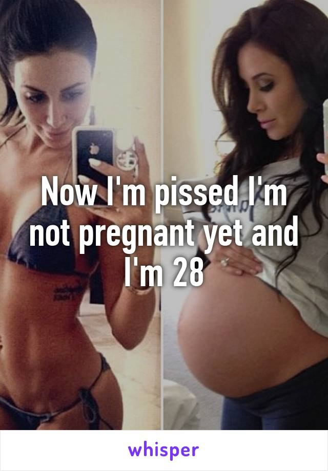 Now I'm pissed I'm not pregnant yet and I'm 28