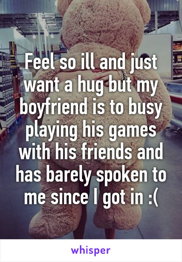 Feel so ill and just want a hug but my boyfriend is to busy playing his games with his friends and has barely spoken to me since I got in :(
