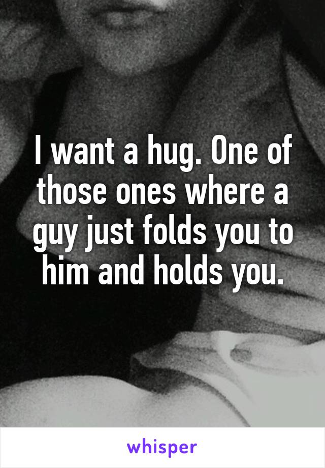 I want a hug. One of those ones where a guy just folds you to him and holds you.