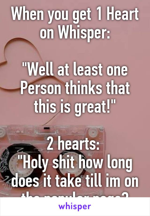 """When you get 1 Heart on Whisper:  """"Well at least one Person thinks that this is great!""""  2 hearts:  """"Holy shit how long does it take till im on the popular page?"""
