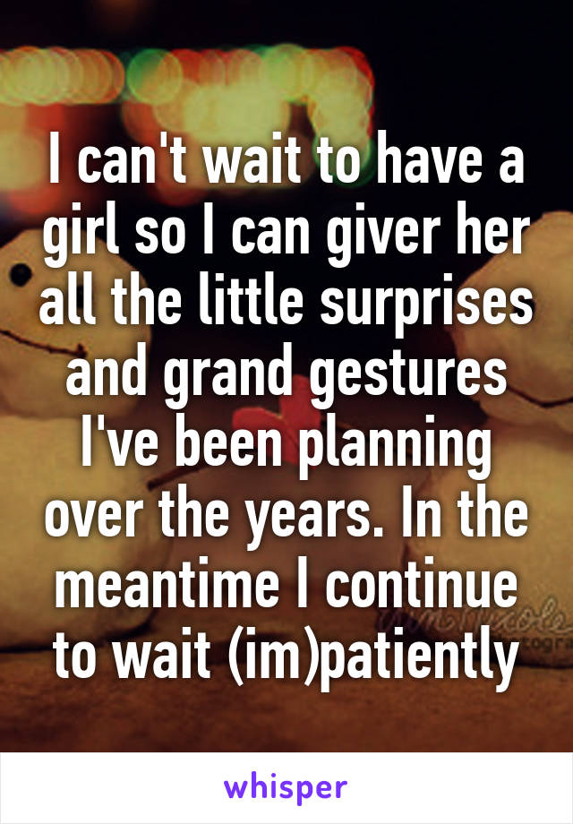 I can't wait to have a girl so I can giver her all the little surprises and grand gestures I've been planning over the years. In the meantime I continue to wait (im)patiently