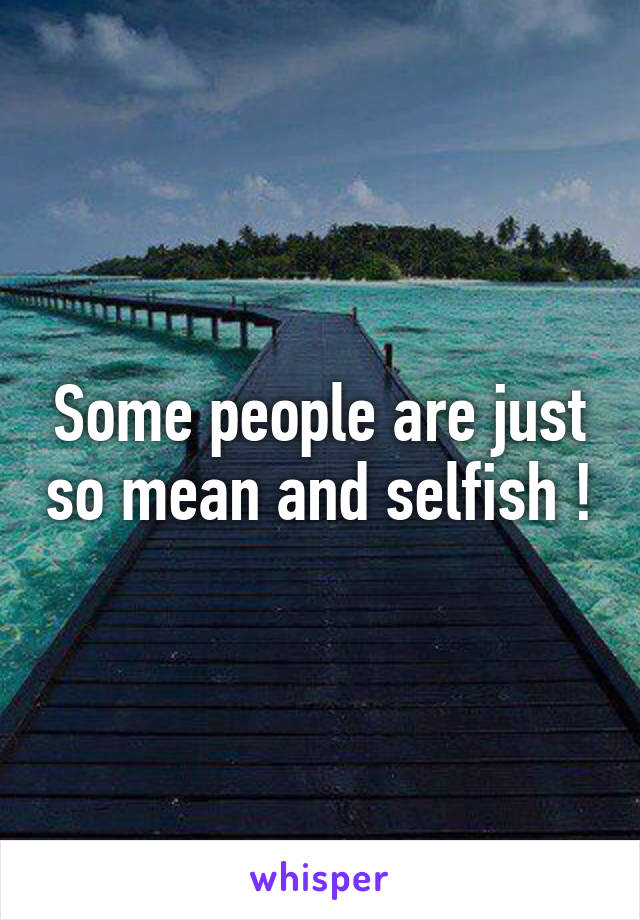 Some people are just so mean and selfish !