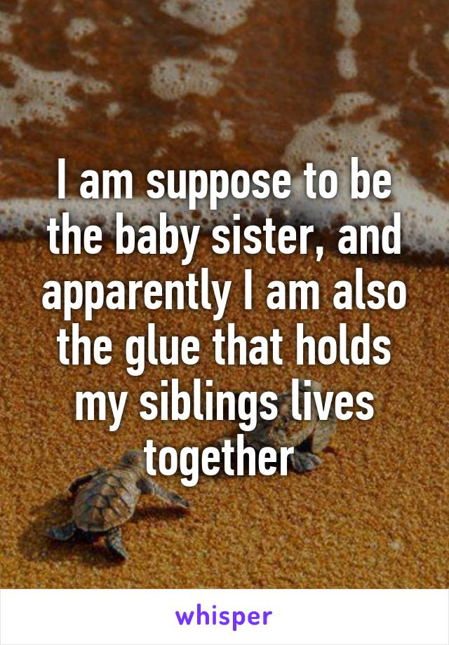 I am suppose to be the baby sister, and apparently I am also the glue that holds my siblings lives together