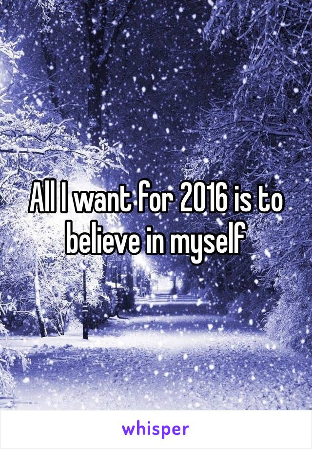 All I want for 2016 is to believe in myself