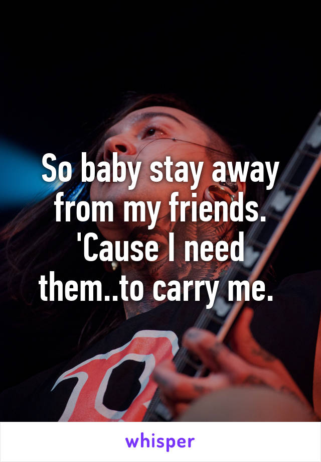 So baby stay away from my friends. 'Cause I need them..to carry me.