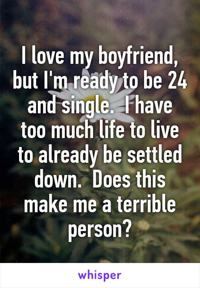 I love my boyfriend, but I'm ready to be 24 and single.  I have too much life to live to already be settled down.  Does this make me a terrible person?