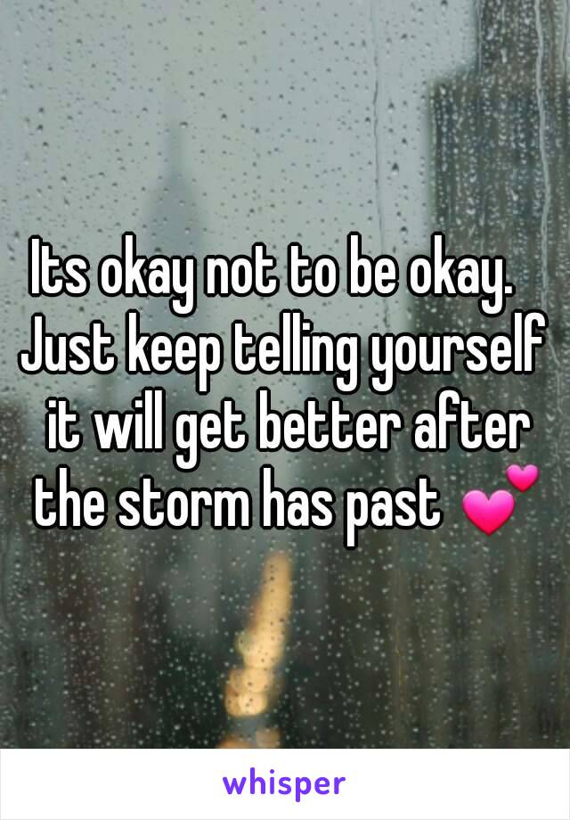 Its okay not to be okay.   Just keep telling yourself it will get better after the storm has past 💕