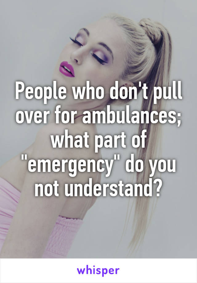 """People who don't pull over for ambulances; what part of """"emergency"""" do you not understand?"""