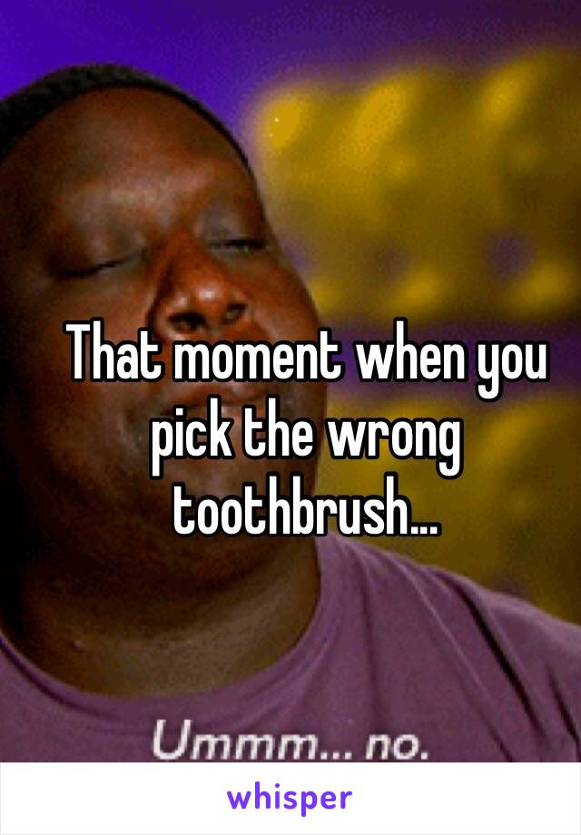 That moment when you pick the wrong toothbrush...