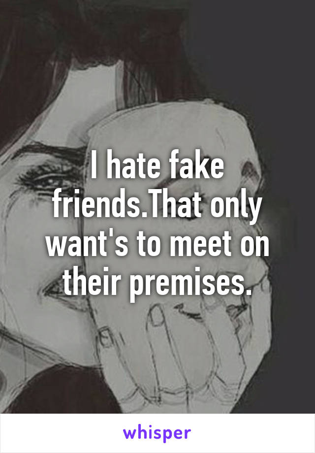 I hate fake friends.That only want's to meet on their premises.