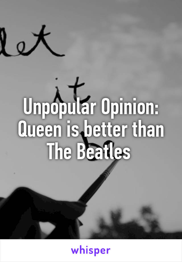 Unpopular Opinion: Queen is better than The Beatles