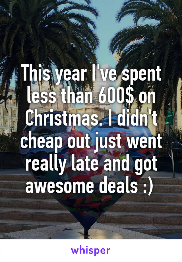 This year I've spent less than 600$ on Christmas. I didn't cheap out just went really late and got awesome deals :)