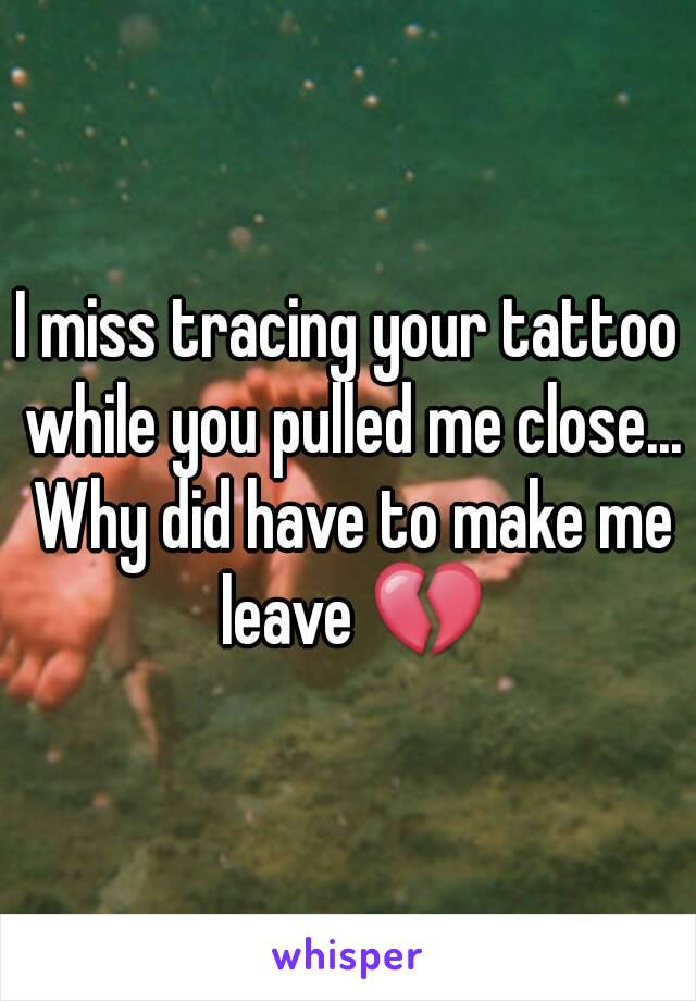 I miss tracing your tattoo while you pulled me close... Why did have to make me leave 💔