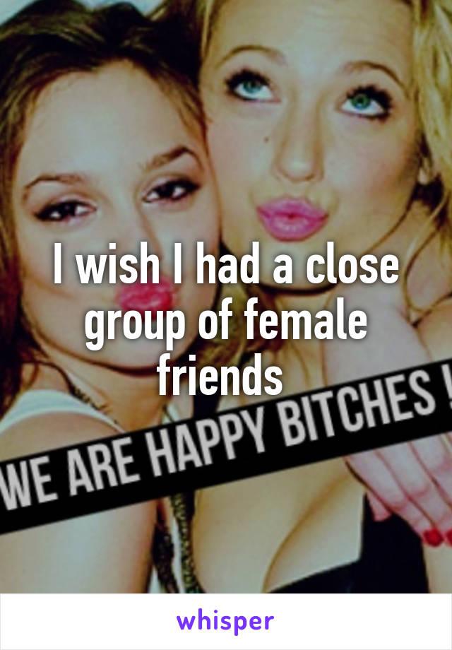 I wish I had a close group of female friends