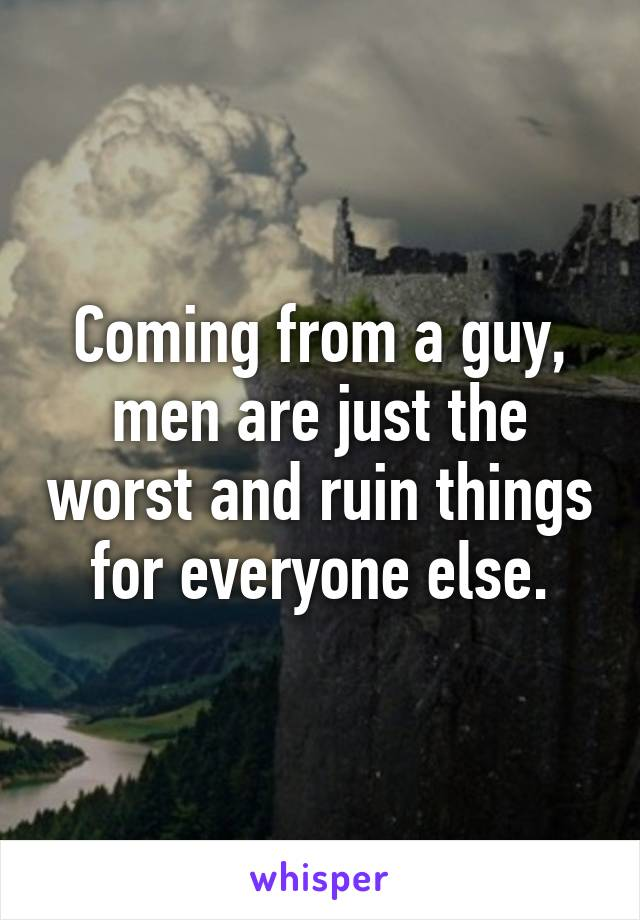 Coming from a guy, men are just the worst and ruin things for everyone else.