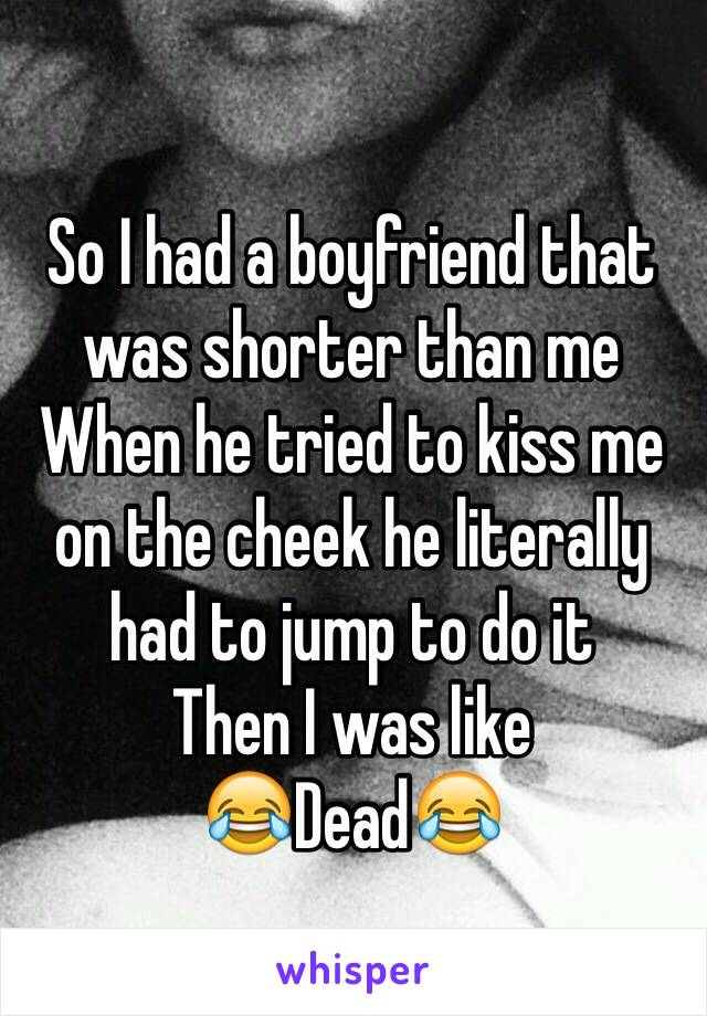 So I had a boyfriend that was shorter than me When he tried to kiss me on the cheek he literally had to jump to do it Then I was like  😂Dead😂