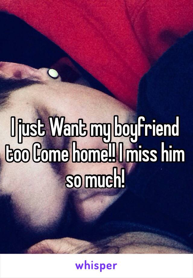 I just Want my boyfriend too Come home!! I miss him so much!
