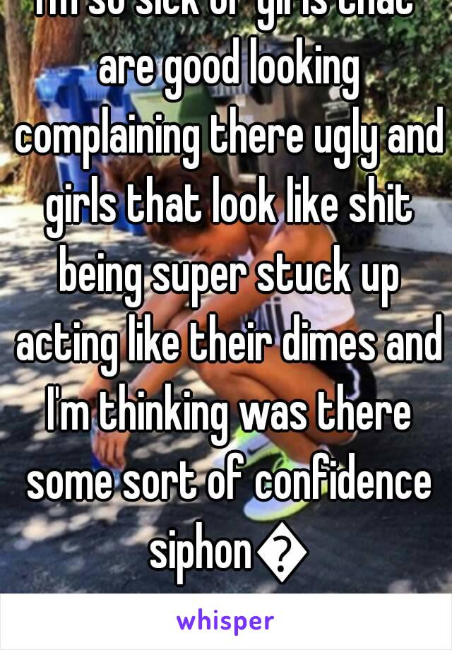 I'm so sick of girls that are good looking complaining there ugly and girls that look like shit being super stuck up acting like their dimes and I'm thinking was there some sort of confidence siphon😂