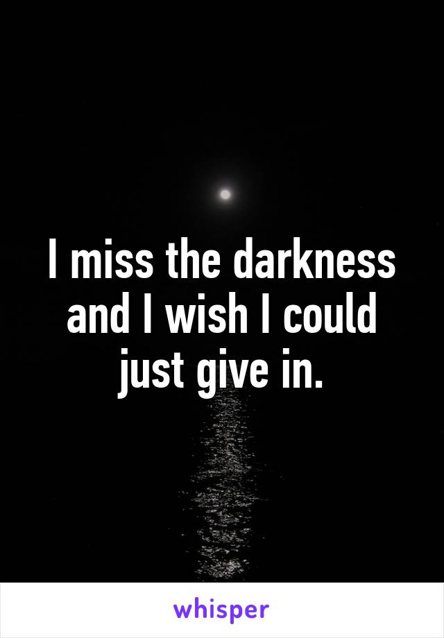 I miss the darkness and I wish I could just give in.