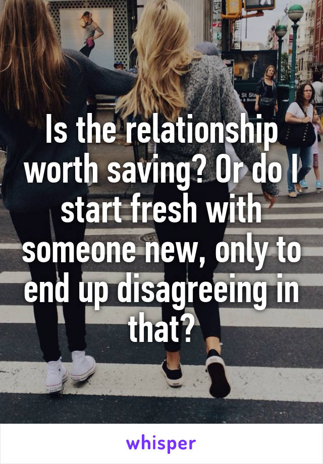 Is the relationship worth saving? Or do I start fresh with someone new, only to end up disagreeing in that?