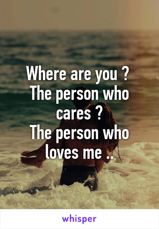 Where are you ?  The person who cares ? The person who loves me ..