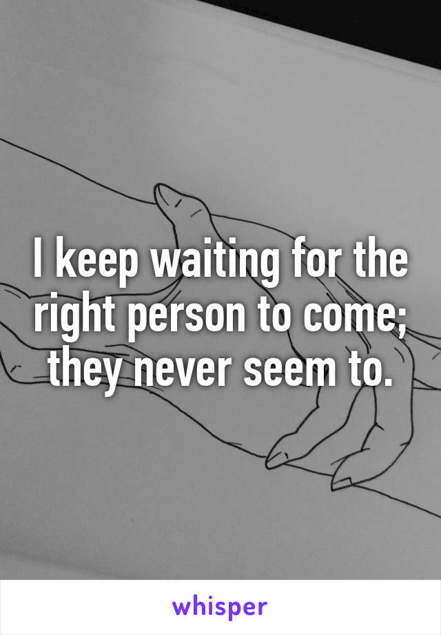 I keep waiting for the right person to come; they never seem to.