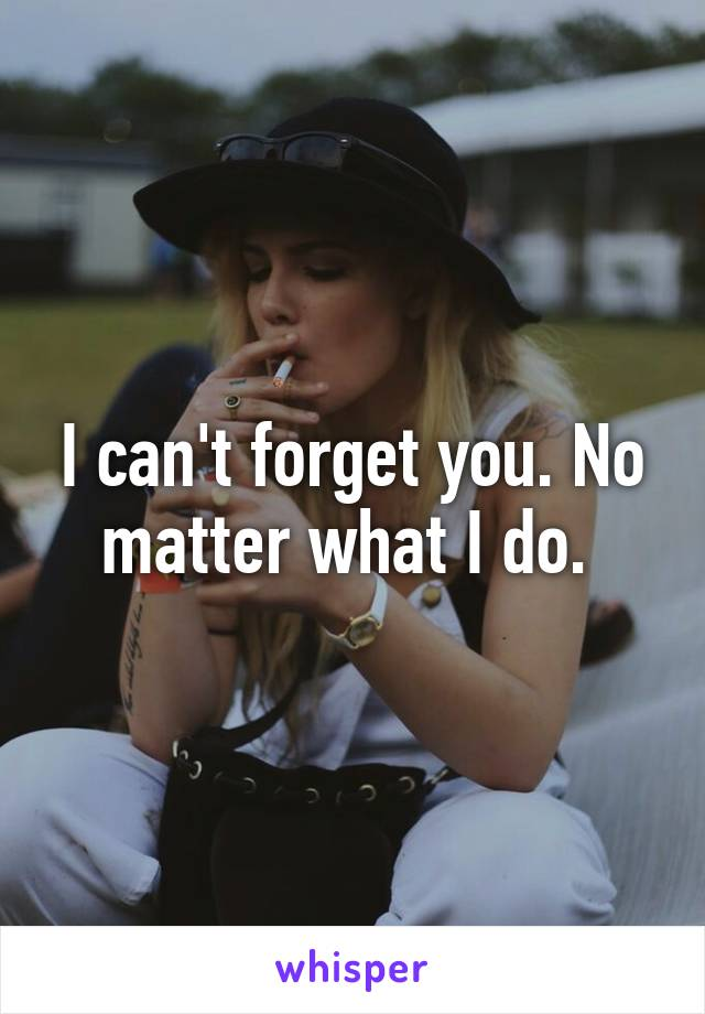 I can't forget you. No matter what I do.