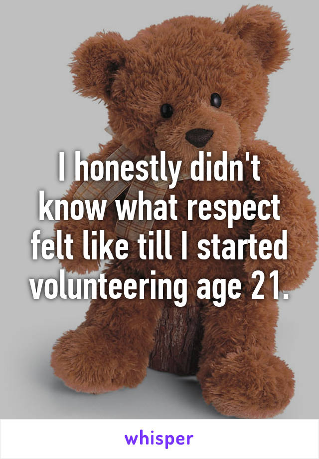 I honestly didn't know what respect felt like till I started volunteering age 21.