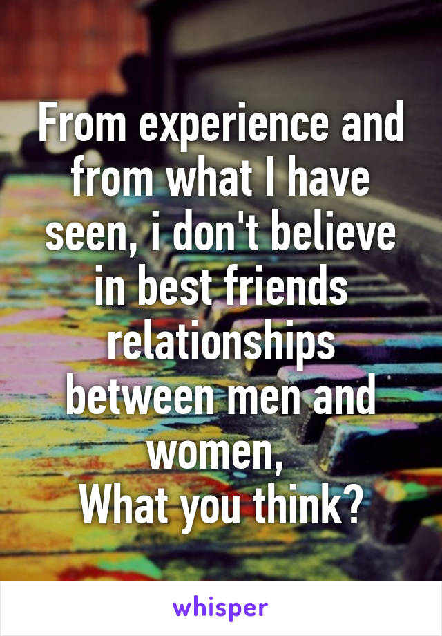 From experience and from what I have seen, i don't believe in best friends relationships between men and women,  What you think?