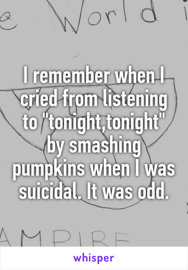 """I remember when I cried from listening to """"tonight,tonight"""" by smashing pumpkins when I was suicidal. It was odd."""