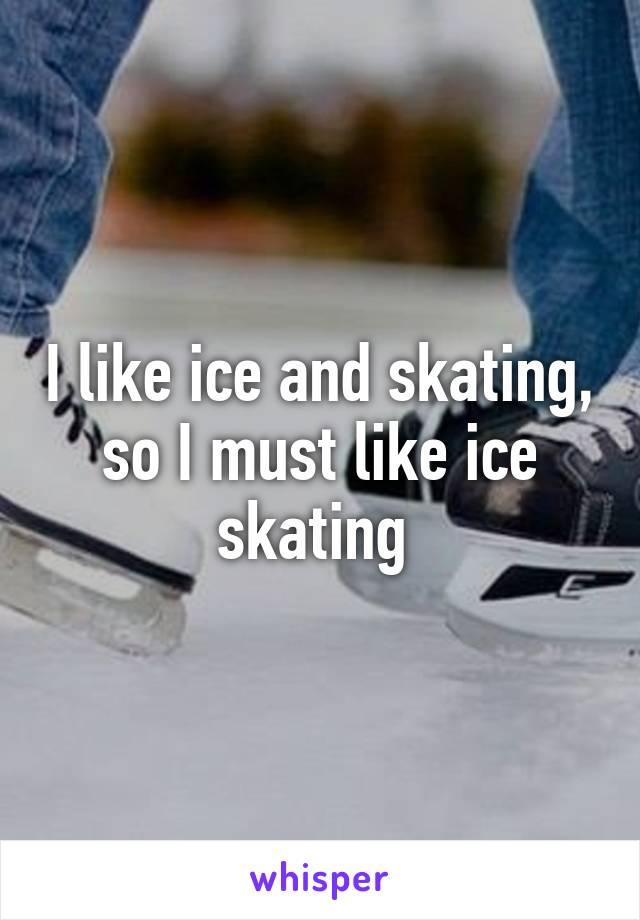 I like ice and skating, so I must like ice skating